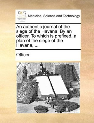 An Authentic Journal of the Siege of the Havana. by an Officer. to Which Is Prefixed, a Plan of the Siege of the Havana, ...