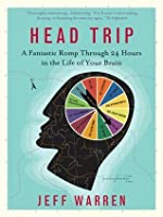 Head Trip: A Fantastic Romp Through 24 Hours in the Life of Your Brain