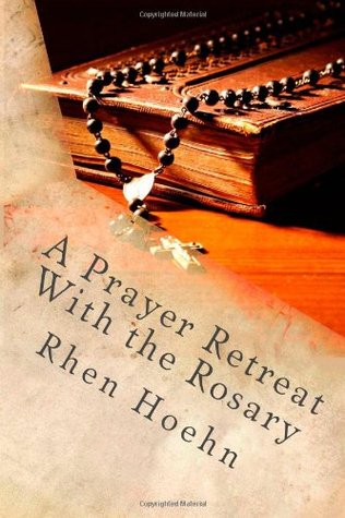 A Prayer Retreat With the Rosary: How to Make a Private Retreat With a Focus on Jesus