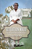 Situation Maid - LIGHT NEGRO OR WHITE NEED ONLY APPLY: From Cotton Picker to Presidential Cook - the True Story of Lillie Nelson (African American Biographies)