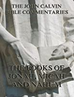 John Calvin's Commentaries On Jonah, Micah, Nahum: Extended Annotated Edition