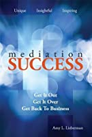 Mediation Success: Get It Out, Get It Over, and Get Back to Business