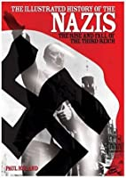 The Illustrated History of the Nazis: The Nightmare Rise and Fall of Adolf Hitler. Paul Roland