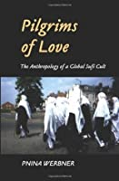 Pilgrims of Love: The Anthropology of a Global Sufi Cult