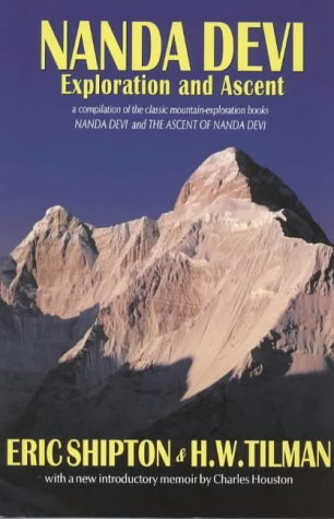 Nanda Devi: Exploration and Ascent: A Compilation of the Two Mountain-Exploration Books, Nanda Devi and the Ascent of Nanda Devi, Plus Shipton's Account of His Later Explorations