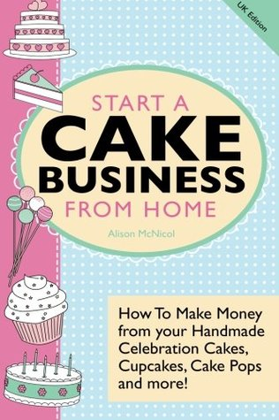 Start a Cake Business from Home: How to Make Money from Your Handmade Celebration Cakes, Cupcakes, Cake Pops and More! UK Edition.