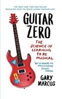 Guitar Zero: The Science of Learning to Be Musical. Gary Marcus