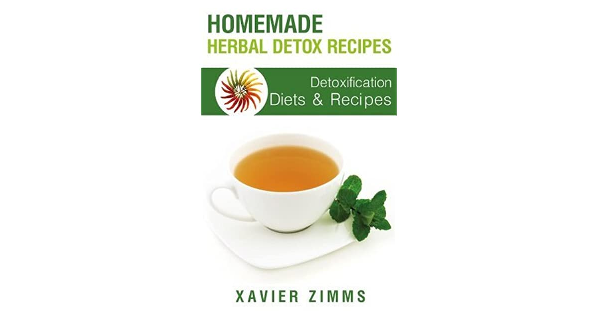 Homemade Herbal Detox Recipes: A 7 Day Diet Plan / Guide to Identifying Everyday Toxins and Detoxifying Your Body's Skin and Digestive System, Using Diets, ...