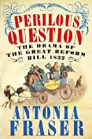 Perilous Question: The Drama of the Great Reform Bill, 1832