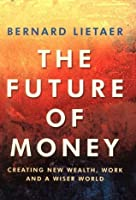 The Future Of Money: A New Way To Create Wealth, Work And A Wiser World