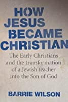 How Jesus Became Christian: The Early Christians and the Transformation of a Jewish Teacher into the Son of God