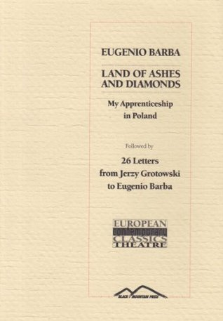 Land of Ashes and Diamonds: My Apprenticeship in Poland - Followed by 26 Letters from Jerzy Grotowski to Eugenio Barba (European Contemporary Classics - Theatre)