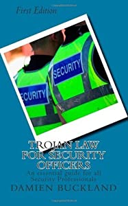 Trojan Law for Security Officers: An essential guide for all Security Professionals