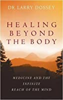 Healing Beyond the Body: Medicine and the Infinite Reach of the Mind. Larry Dossey