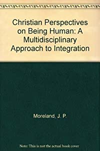 Christian Perspectives on Being Human: A Multidisciplinary Approach to Integration