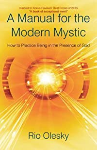 A Manual for the Modern Mystic: How to Practice Being in the Presence of God