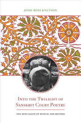 Into the Twilight of Sanskrit Court PoetryThe Sena Salon of Bengal and Beyond (South Asia Across the Disciplines)