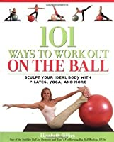 101 Ways to Workout on the Ball: Sculpt Your Ideal Body with Pilates, Yoga, and More: Sculpt Your Ideal Body with Pilates, Yoga and More