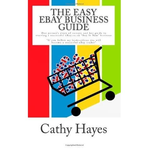 The Easy Ebay Business Guide The Story Of One Person S Success And Their Step By Step Guide To Creating A Successful Buy It Now Business On Ebay Co Uk By Cathy Hayes