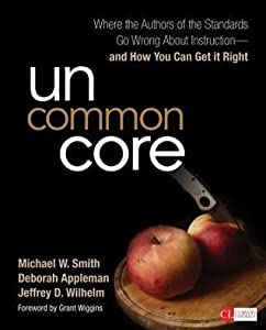 Uncommon Core: Where the Authors of the Standards Go Wrong about Instruction and How You Can Get It Right