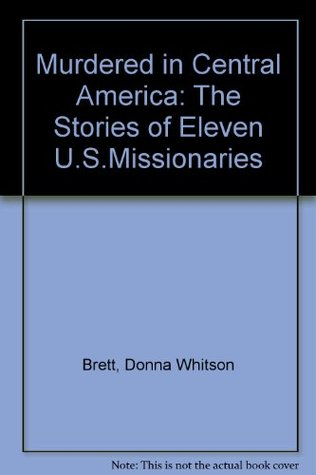 Murdered In Central America: The Stories Of Eleven U. S. Missionaries