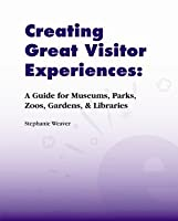 Creating Great Visitor Experiences: A Guide for Museums, Parks, Zoos, Gardens & Libaries