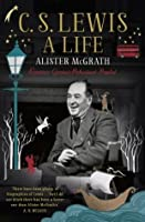C. S. Lewis: A Life: Eccentric Genius, Reluctant Prophet: The Story of the Man who Created Narnia