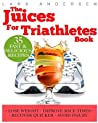 Juices for Triathletes: The Recipes, Nutrition and Diet Solution for Maximum Endurance and Improved Training Results for Sprint Through to Ironman Distance Triathlons