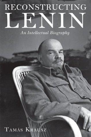 Reconstructing Lenin: An Intellectual Biography