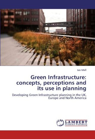 Green Infrastructure: concepts, perceptions and its use in planning: Developing Green Infrastructure planning in the UK, Europe and North America