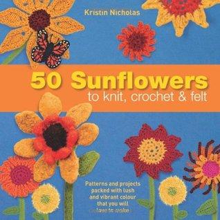 50 Sunflowers to Knit, Crochet & Felt by Kristin Nicholas