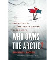 [Who Owns the Arctic?: Understanding Sovereignty Disputes in the North] [by: Michael Byers]