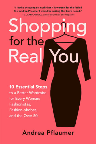 Shopping for the Real You: Ten Essential Steps to a Better Wardrobe for Every Woman - Fashionistas, Fashion-phobes and the Over Fifty