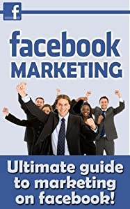 Facebook Marketing - The Ultimate Guide to Marketing Facebook (Facebook, Facebook in Apps for Android, Facebook App, Facebook App in Kindle, Facebook for Dummies, Facebook Advertising)