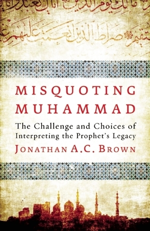 Misquoting Muhammad  The Challenge and Choices of Interpreting the Prophet's Legacy