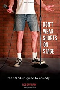Don't Wear Shorts on Stage: The Stand-up Guide to Comedy