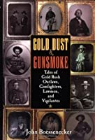 Gold Dust and Gunsmoke: Tales of Gold Rush Outlaws, Gunfighters, Lawmen, and Vigilantes: Tales of Gold Rush Outlaws, Gunfighters, Lawmen and Vigilantes