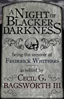 A Night of Blacker Darkness: Being the Memoir of Frederick Whithers As Edited by Cecil G. Bagsworth III