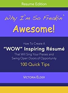 """Why I'm So Freakin' Awesome!: How To Create A """"WOW"""" Inspiring Resume That Will Sing Your Praises and Swing Open Doors of Opportunity"""