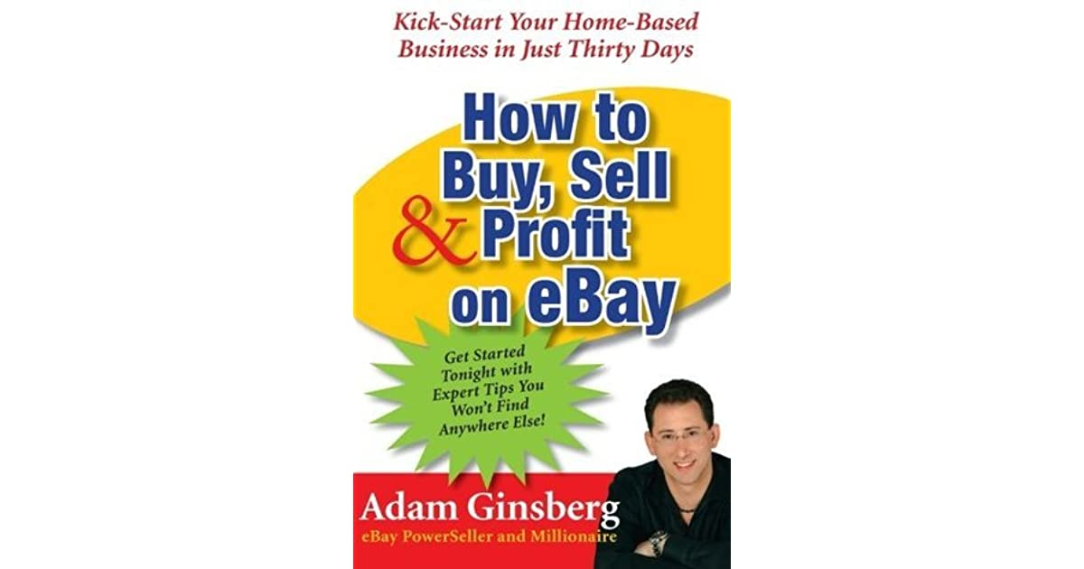 How To Buy Sell Profit On Ebay Kick Start Your Home Based Business In Just Thirty Days By Adam Ginsberg