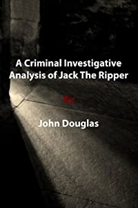 A Criminal Investigative Analysis of Jack The Ripper