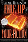 Fire up Your Fiction: An Editor's Guide to Writing Compelling Stories