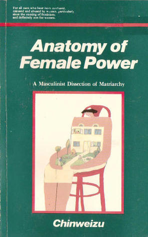 Anatomy of female power A masculinist dissection of matriarchy