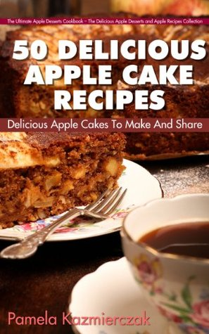 50 Delicious Apple Cake Recipes - Delicious Apple Cakes To Make And Share (The Ultimate Apple Desserts Cookbook - The Delicious Apple Desserts and Apple Recipes Collection)