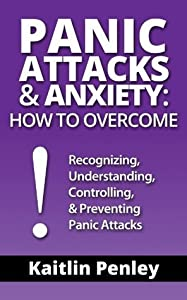 Panic Attacks & Anxiety: How to Overcome: Recognizing, Understanding, Controlling, & Preventing Panic Attacks