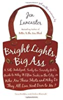 By Jen Lancaster: Bright Lights, Big Ass: A Self-Indulgent, Surly, Ex-Sorority Girl's Guide to Why it Often Sucks in the City, or Who are These Idiots and Why Do They All Live Next Door to Me?