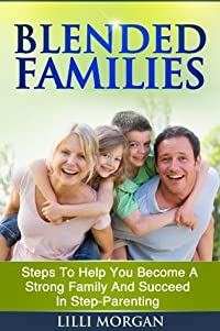 Blended Families: Steps To Help You Succeed In Step-Parenting And Become A Strong Family (Blended Family, Step Parenting)