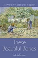 These Beautiful Bones: An Everyday Theology of the Body