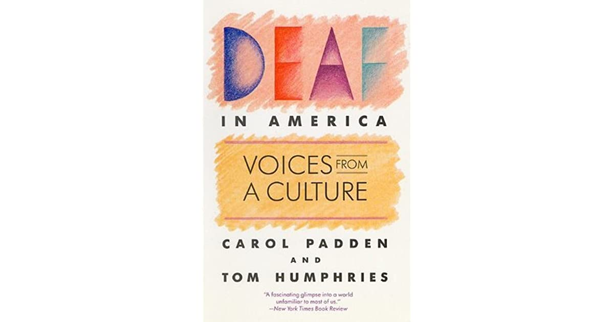 deaf in america voices from a culture Title: deaf in america: voices from a culture author: carol padden and tom humphries chapter 7: historically created lives in this chapter one thing that is talksed about is how deaf people have a fear that they may be forced to use a language intended for people with different biological characteristics.