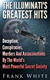 The Illuminati's Greatest Hits: Deception, Conspiracies, Murders And Assassinations By The World's Most Powerful Secret Society